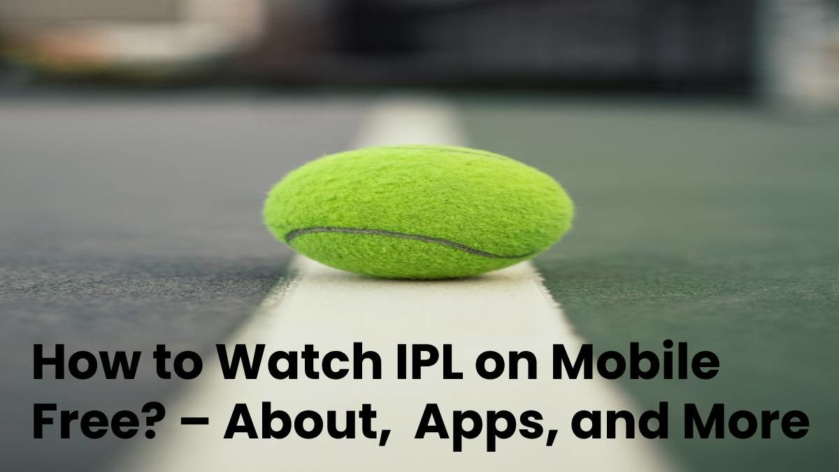 How to Watch IPL on Mobile Free? – About, Apps, and More